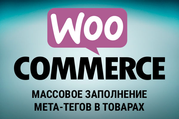 Массовое заполнение мета-тегов в товарах на WooCommerce